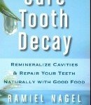 Ramiel Nagel - Cure Tooth Decay - Remineralize Cavities & Repair Your Teeth Naturally with Good Food